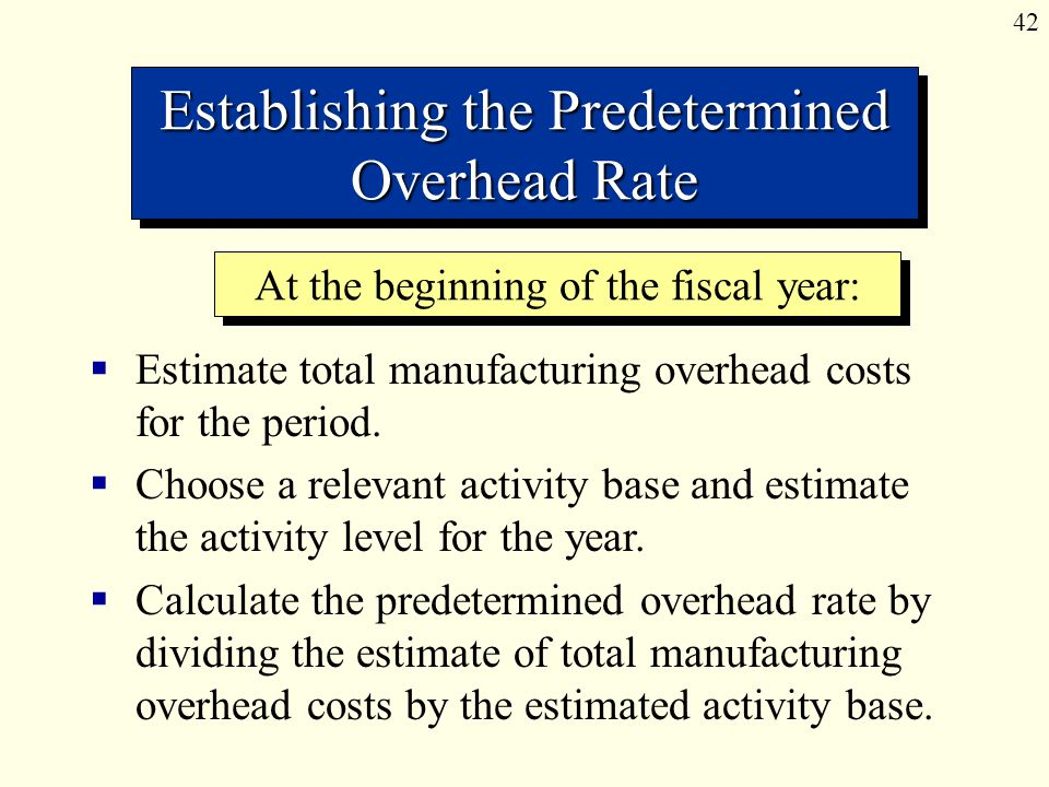 42 Establishing the Predetermined Overhead Rate  Estimate total manufacturing overhead costs for the period.  Choose a relevant activity base and es