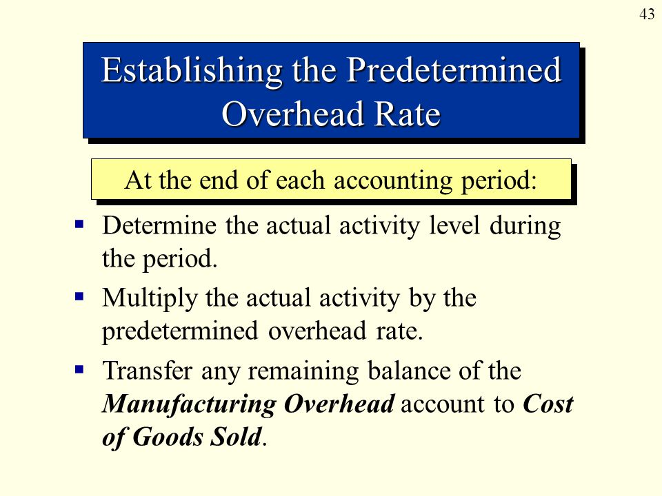 43 Establishing the Predetermined Overhead Rate  Determine the actual activity level during the period.  Multiply the actual activity by the predete