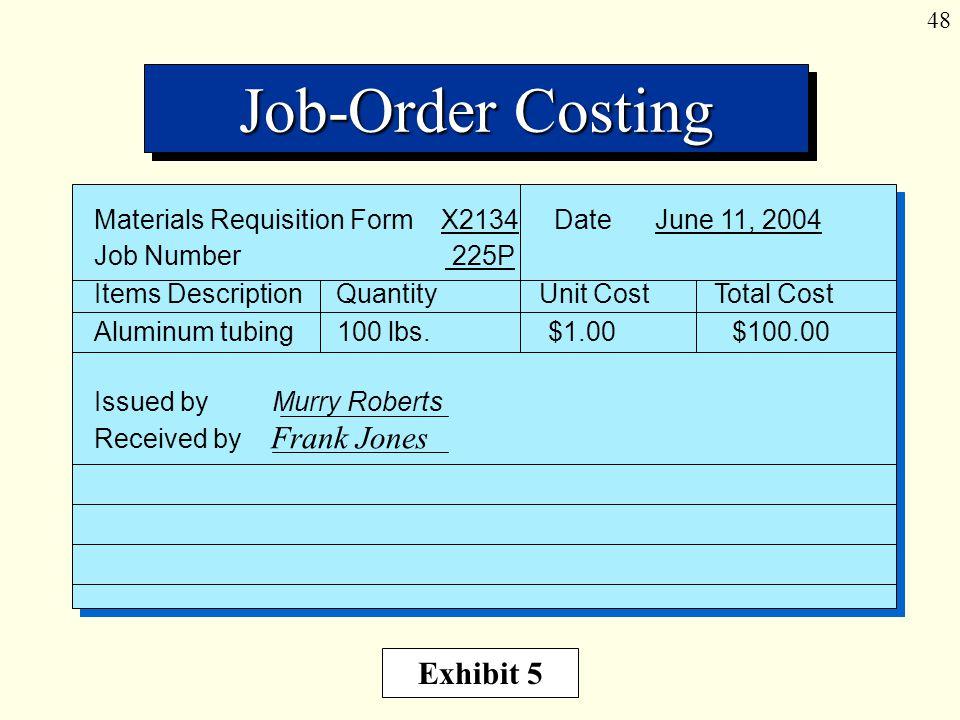 48 Job-Order Costing Materials Requisition Form X2134 Date June 11, 2004 Job Number 225P Items Description Quantity Unit Cost Total Cost Aluminum tubing 100 lbs.