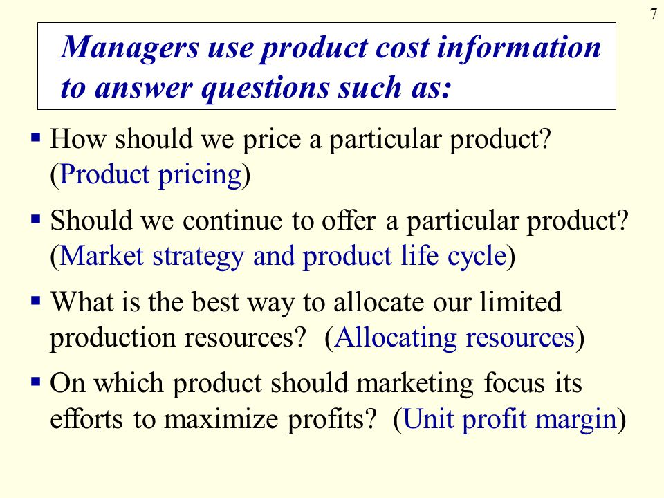 7 Managers use product cost information to answer questions such as:  How should we price a particular product? (Product pricing)  Should we continu