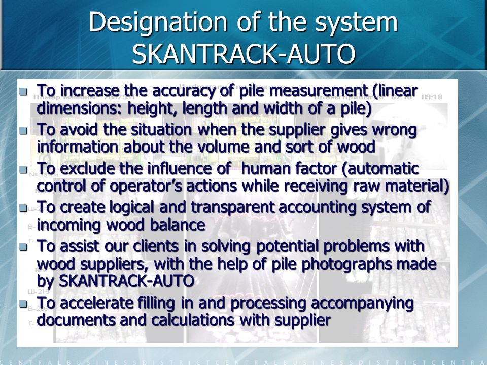 Designation of the system SKANTRACK-AUTO To increase the accuracy of pile measurement (linear dimensions: height, length and width of a pile) To increase the accuracy of pile measurement (linear dimensions: height, length and width of a pile) To avoid the situation when the supplier gives wrong information about the volume and sort of wood To avoid the situation when the supplier gives wrong information about the volume and sort of wood To exclude the influence of human factor (automatic control of operator's actions while receiving raw material) To exclude the influence of human factor (automatic control of operator's actions while receiving raw material) To create logical and transparent accounting system of incoming wood balance To create logical and transparent accounting system of incoming wood balance To assist our clients in solving potential problems with wood suppliers, with the help of pile photographs made by SKANTRACK-AUTO To assist our clients in solving potential problems with wood suppliers, with the help of pile photographs made by SKANTRACK-AUTO To accelerate filling in and processing accompanying documents and calculations with supplier To accelerate filling in and processing accompanying documents and calculations with supplier