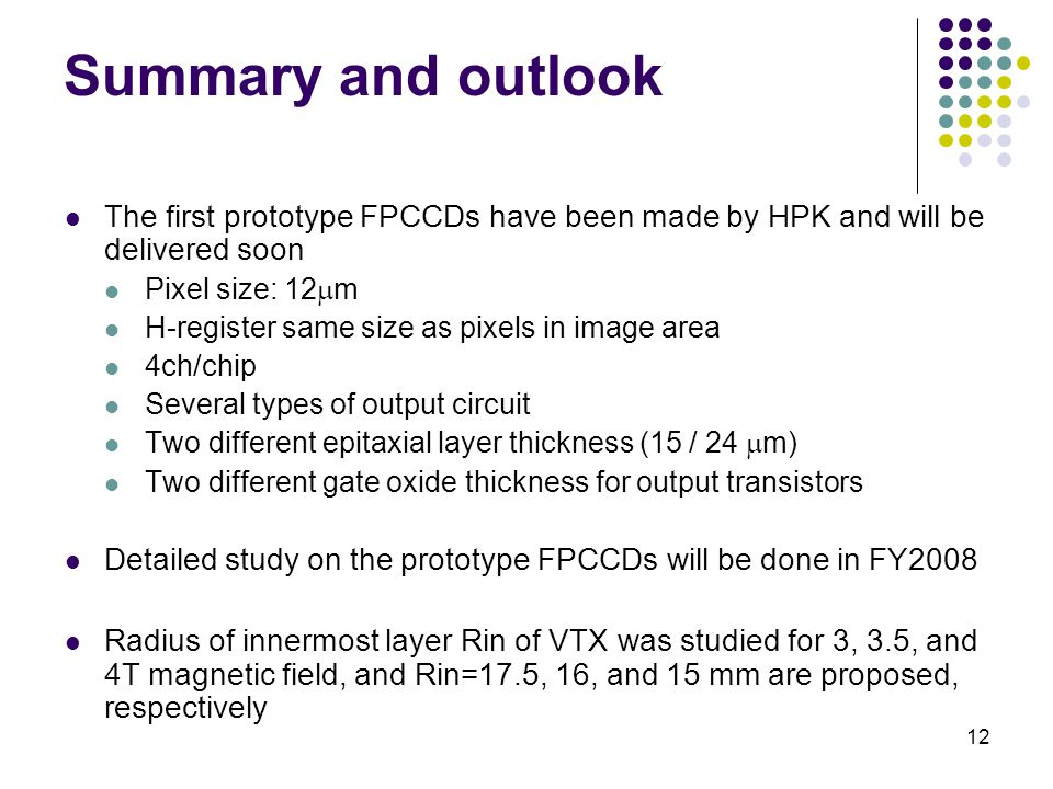 12 Summary and outlook The first prototype FPCCDs have been made by HPK and will be delivered soon Pixel size: 12  m H-register same size as pixels i