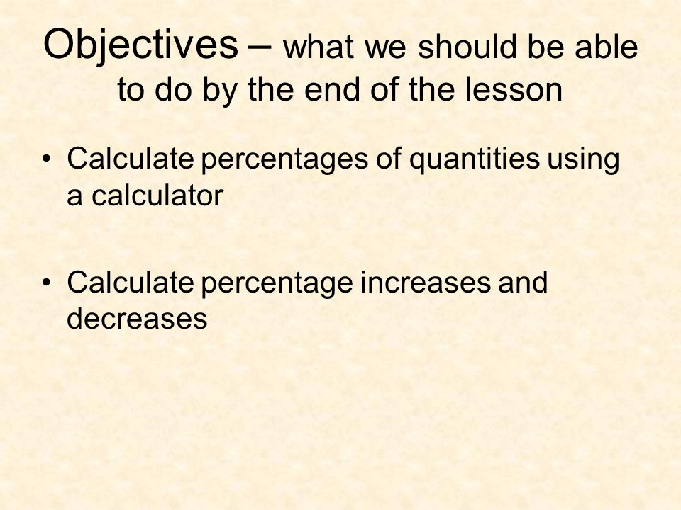 Objectives – what we should be able to do by the end of the lesson Calculate percentages of quantities using a calculator Calculate percentage increases and decreases