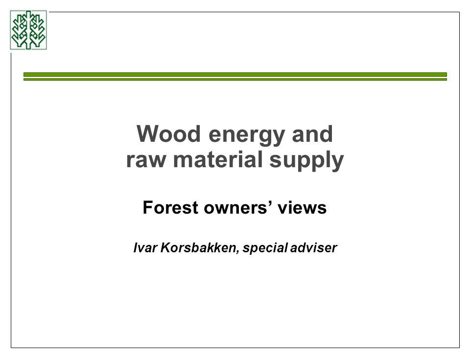 Wood energy and raw material supply Forest owners' views Ivar Korsbakken, special adviser