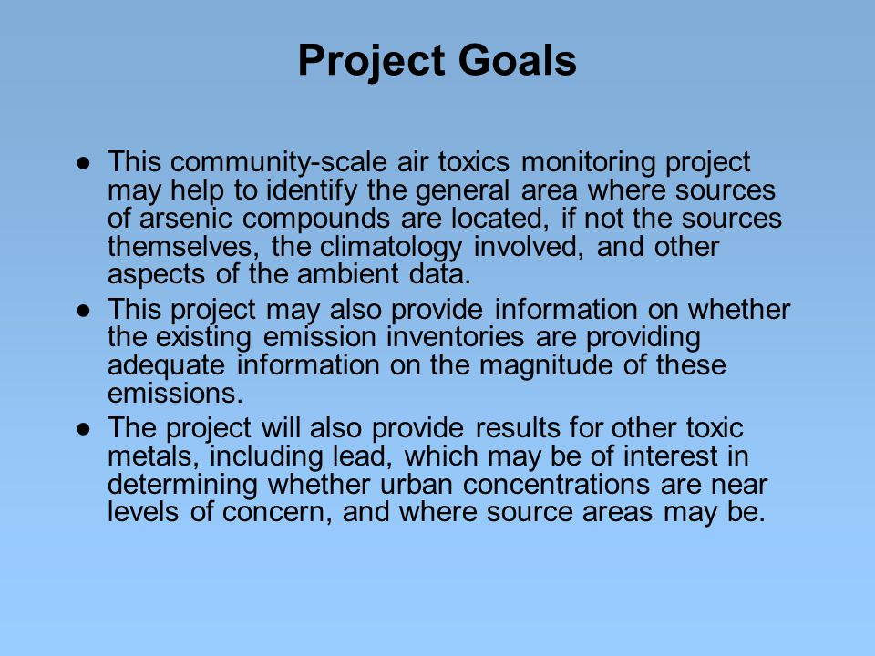 Project Goals ● This community-scale air toxics monitoring project may help to identify the general area where sources of arsenic compounds are located, if not the sources themselves, the climatology involved, and other aspects of the ambient data.