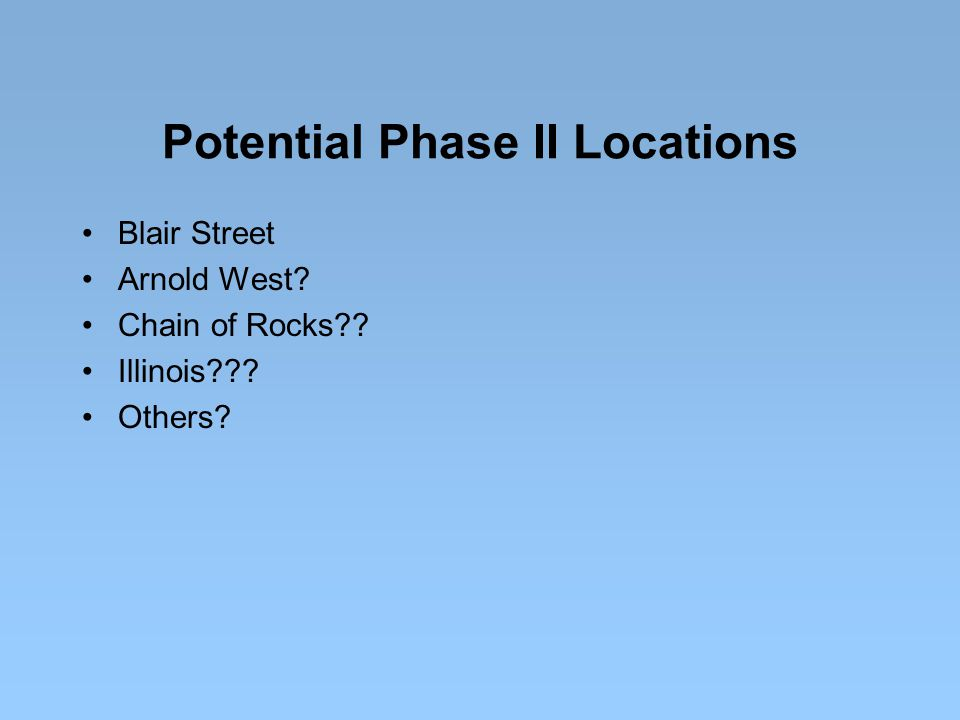 Potential Phase II Locations Blair Street Arnold West? Chain of Rocks?? Illinois??? Others?