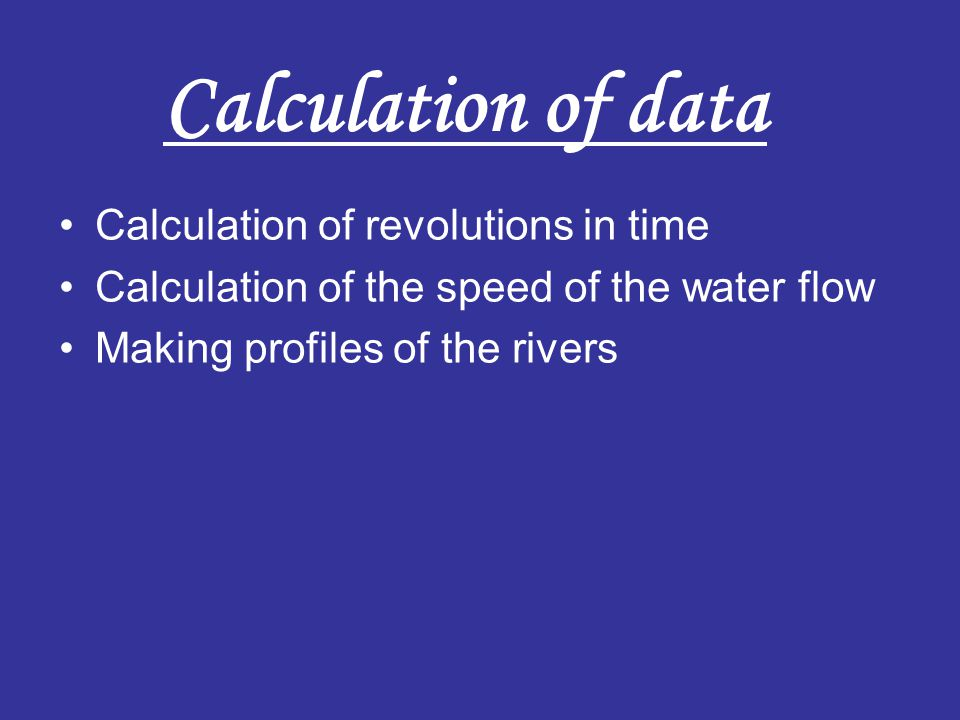 Calculation of revolutions in time Calculation of the speed of the water flow Making profiles of the rivers Calculation of data