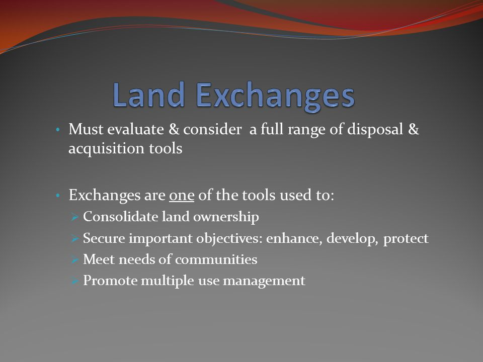 Must evaluate & consider a full range of disposal & acquisition tools Exchanges are one of the tools used to:  Consolidate land ownership  Secure important objectives: enhance, develop, protect  Meet needs of communities  Promote multiple use management