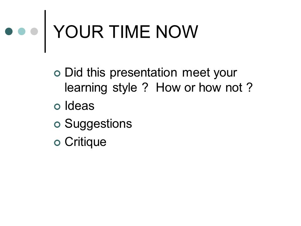 YOUR TIME NOW Did this presentation meet your learning style ? How or how not ? Ideas Suggestions Critique