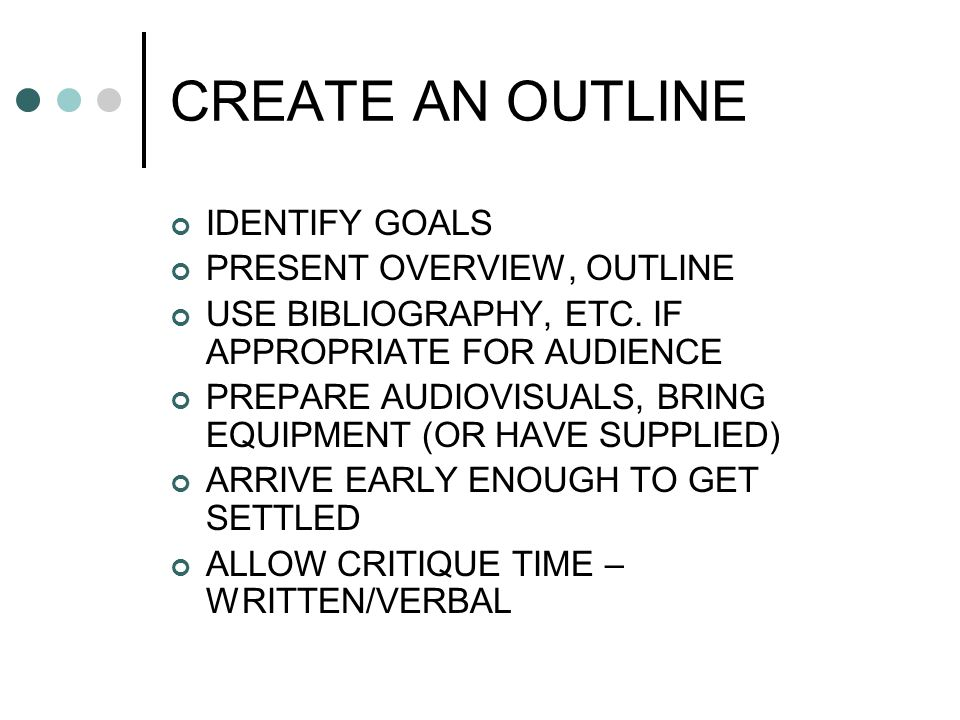 CREATE AN OUTLINE IDENTIFY GOALS PRESENT OVERVIEW, OUTLINE USE BIBLIOGRAPHY, ETC. IF APPROPRIATE FOR AUDIENCE PREPARE AUDIOVISUALS, BRING EQUIPMENT (O