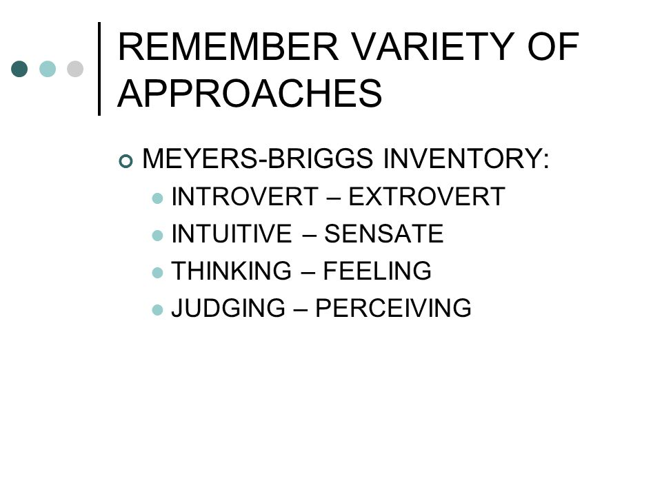 REMEMBER VARIETY OF APPROACHES MEYERS-BRIGGS INVENTORY: INTROVERT – EXTROVERT INTUITIVE – SENSATE THINKING – FEELING JUDGING – PERCEIVING