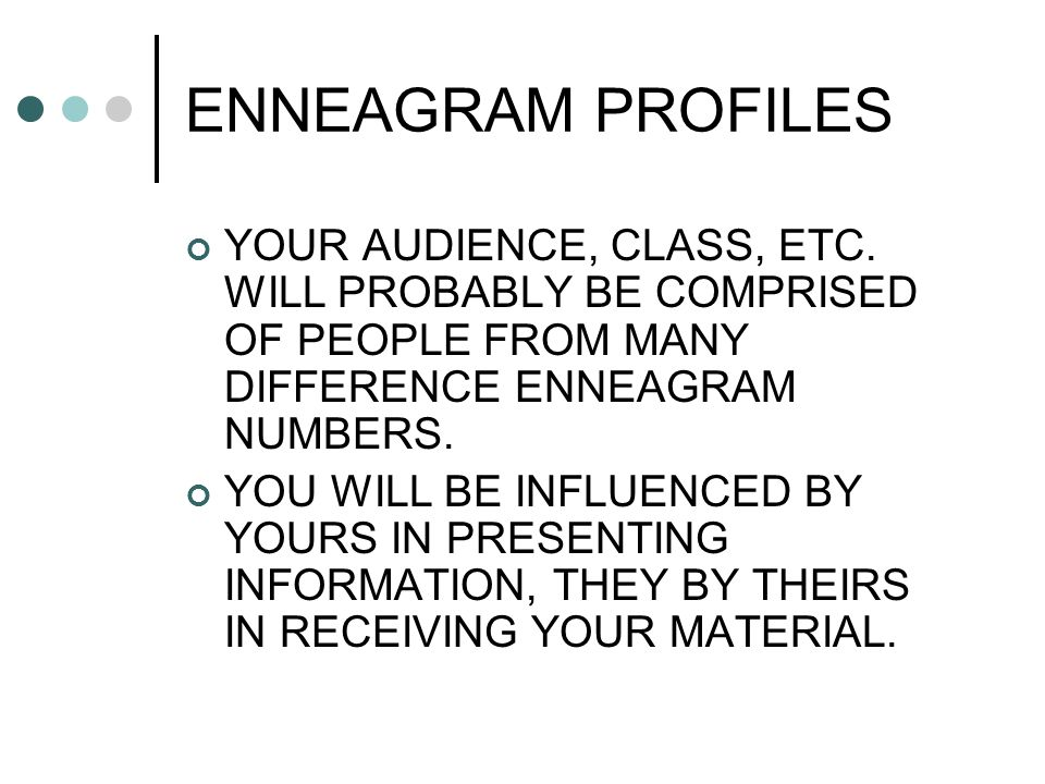 ENNEAGRAM PROFILES YOUR AUDIENCE, CLASS, ETC. WILL PROBABLY BE COMPRISED OF PEOPLE FROM MANY DIFFERENCE ENNEAGRAM NUMBERS. YOU WILL BE INFLUENCED BY Y