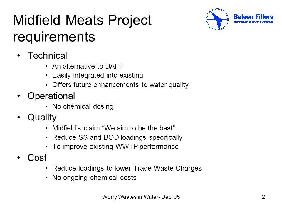 Worry Wastes in Water- Dec 052 Midfield Meats Project requirements Technical An alternative to DAFF Easily integrated into existing Offers future enhancements to water quality Operational No chemical dosing Quality Midfield's claim We aim to be the best Reduce SS and BOD loadings specifically To improve existing WWTP performance Cost Reduce loadings to lower Trade Waste Charges No ongoing chemical costs