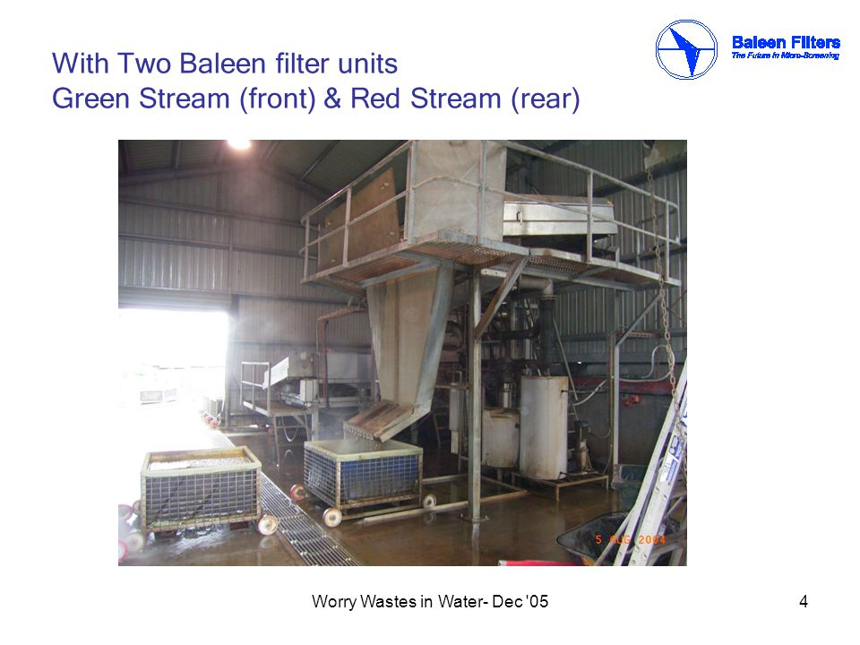 Worry Wastes in Water- Dec 055 Green Stream AveragePeak DailyOperating hrs Wastewater Flow to Primary TreatmentUpto 30+ Lps (or 108 m3/hr)Upto 1.0 ML12+ BOD (highly variable)Upto 10,000+ mg/L SS (highly variable)Upto 10,000+ mg/L Wastewater Flow to Baleen Filter after Pre-screens and Contra-Shear (Absolute rating ~0.5 mm) ~30 Lps (or 108 m3/hr) BOD to Baleen FilterUpto 2,500+ mg/L SS to Baleen filterUpto 2,500+ mg/L Temperature< 30 deg C