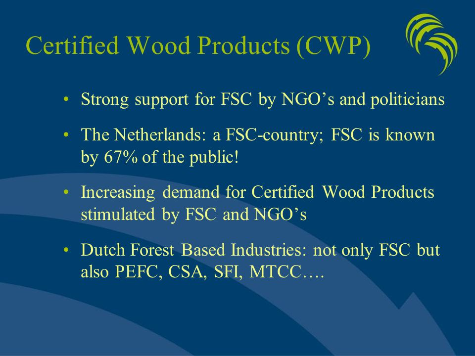 Certified Wood Products (CWP) Strong support for FSC by NGO's and politicians The Netherlands: a FSC-country; FSC is known by 67% of the public! Incre