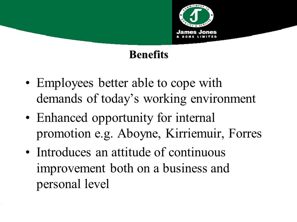 Benefits Employees better able to cope with demands of today's working environment Enhanced opportunity for internal promotion e.g.