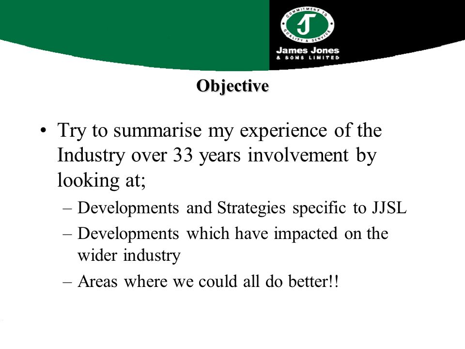 Objective Try to summarise my experience of the Industry over 33 years involvement by looking at; –Developments and Strategies specific to JJSL –Developments which have impacted on the wider industry –Areas where we could all do better!!