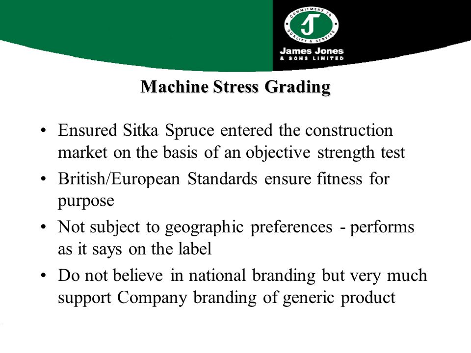 Machine Stress Grading Ensured Sitka Spruce entered the construction market on the basis of an objective strength test British/European Standards ensure fitness for purpose Not subject to geographic preferences - performs as it says on the label Do not believe in national branding but very much support Company branding of generic product