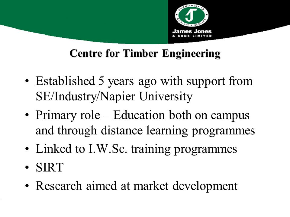 Centre for Timber Engineering Established 5 years ago with support from SE/Industry/Napier University Primary role – Education both on campus and through distance learning programmes Linked to I.W.Sc.