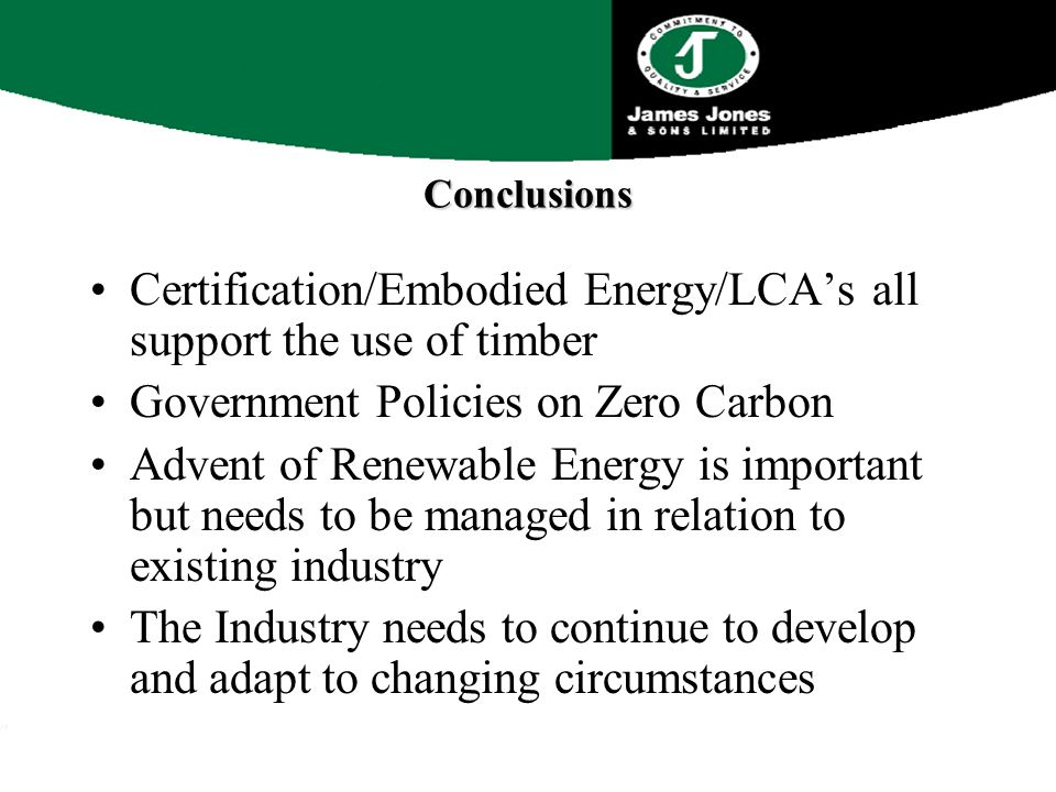 Conclusions Certification/Embodied Energy/LCA's all support the use of timber Government Policies on Zero Carbon Advent of Renewable Energy is important but needs to be managed in relation to existing industry The Industry needs to continue to develop and adapt to changing circumstances