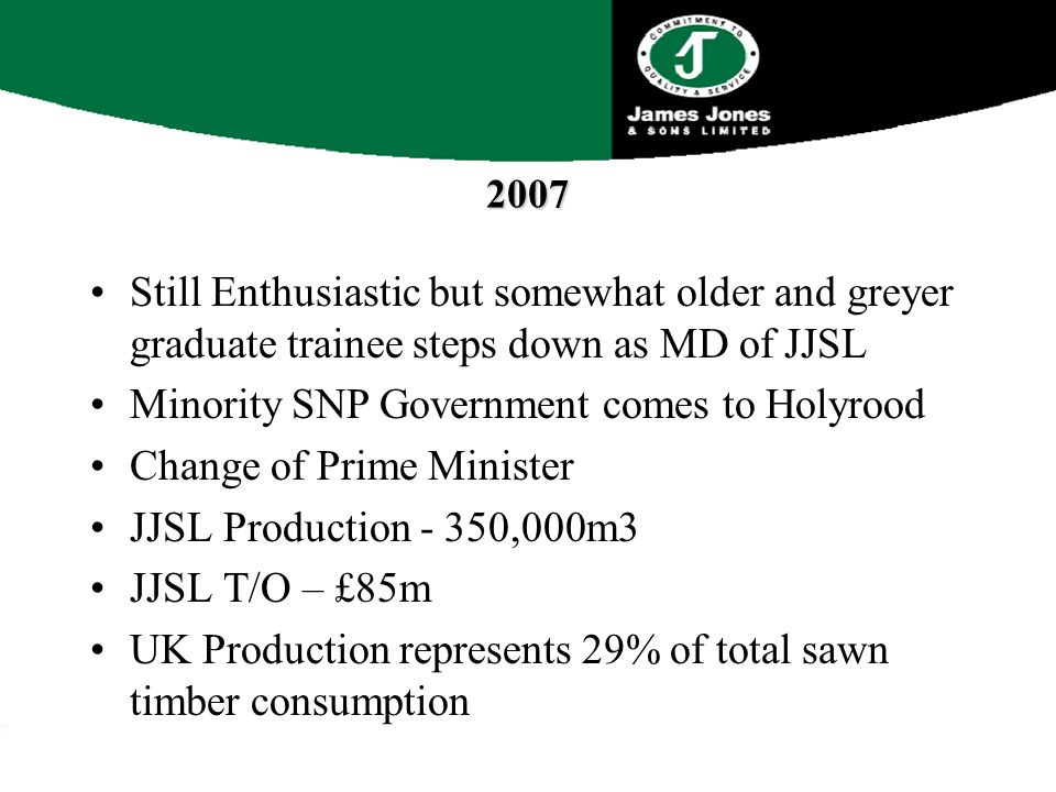 2007 Still Enthusiastic but somewhat older and greyer graduate trainee steps down as MD of JJSL Minority SNP Government comes to Holyrood Change of Prime Minister JJSL Production - 350,000m3 JJSL T/O – £85m UK Production represents 29% of total sawn timber consumption