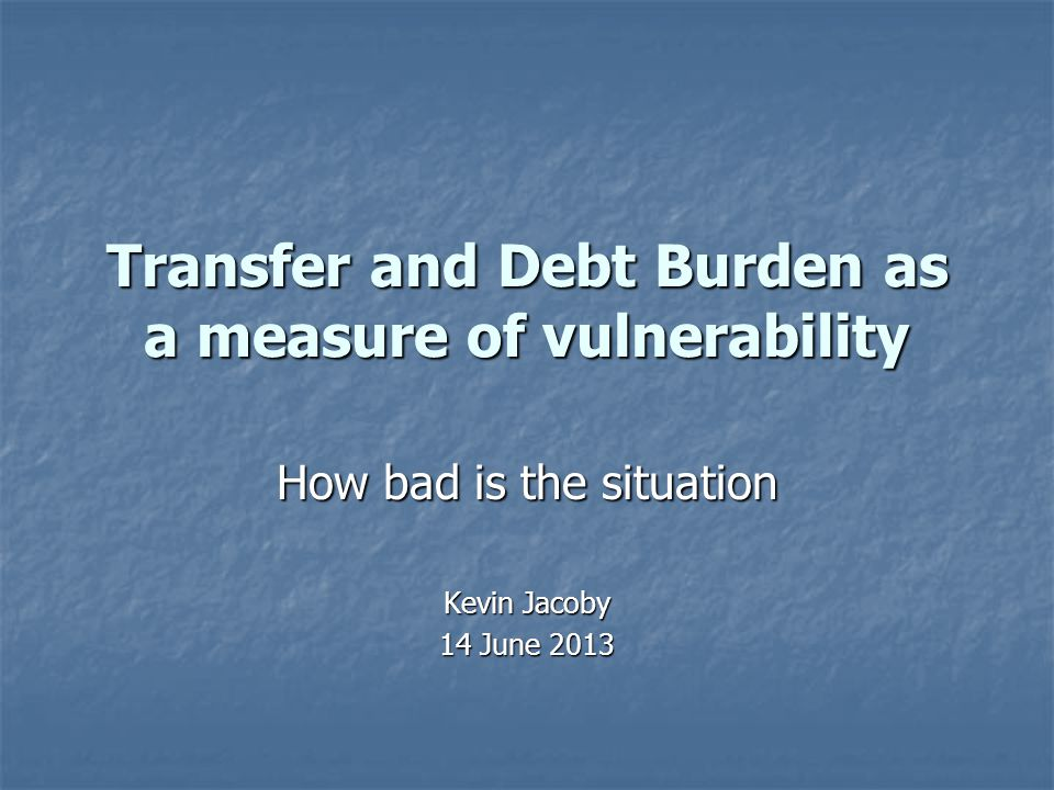 Transfer and Debt Burden as a measure of vulnerability How bad is the situation Kevin Jacoby 14 June 2013