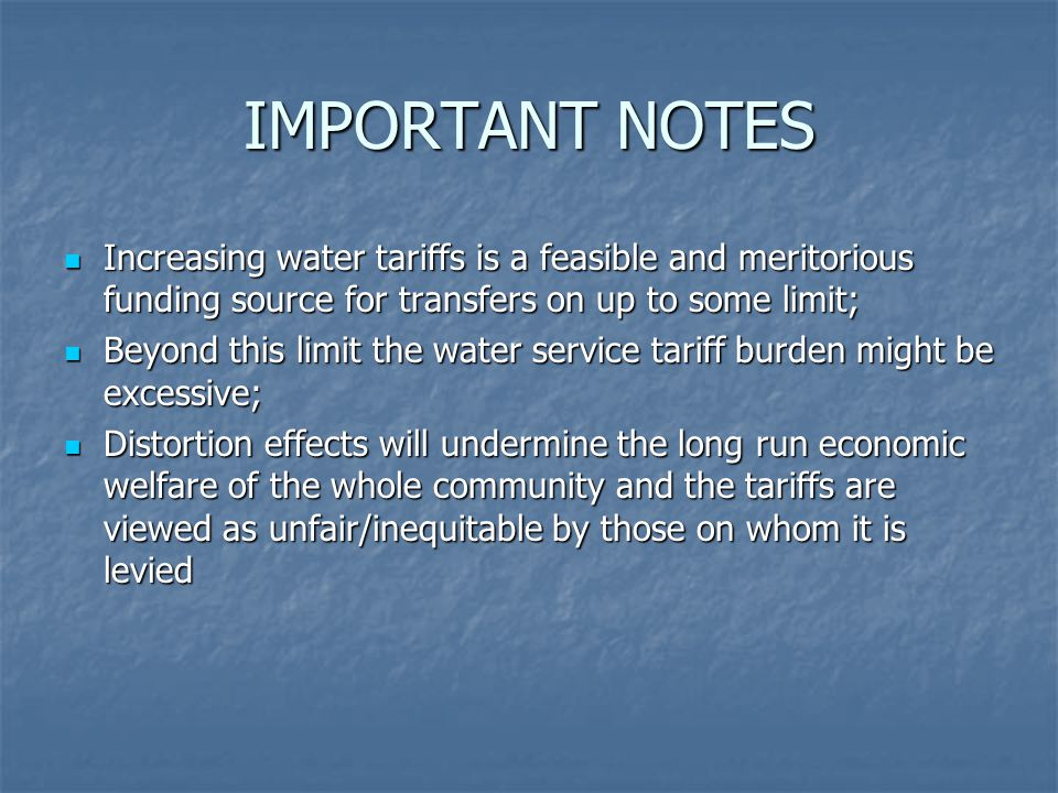 IMPORTANT NOTES Increasing water tariffs is a feasible and meritorious funding source for transfers on up to some limit; Increasing water tariffs is a feasible and meritorious funding source for transfers on up to some limit; Beyond this limit the water service tariff burden might be excessive; Beyond this limit the water service tariff burden might be excessive; Distortion effects will undermine the long run economic welfare of the whole community and the tariffs are viewed as unfair/inequitable by those on whom it is levied Distortion effects will undermine the long run economic welfare of the whole community and the tariffs are viewed as unfair/inequitable by those on whom it is levied