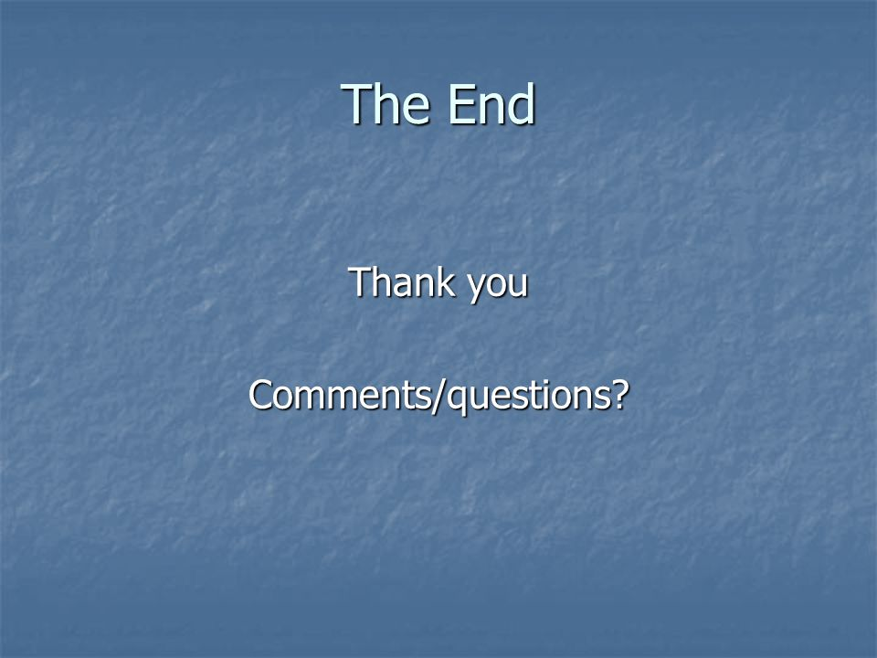 The End Thank you Comments/questions
