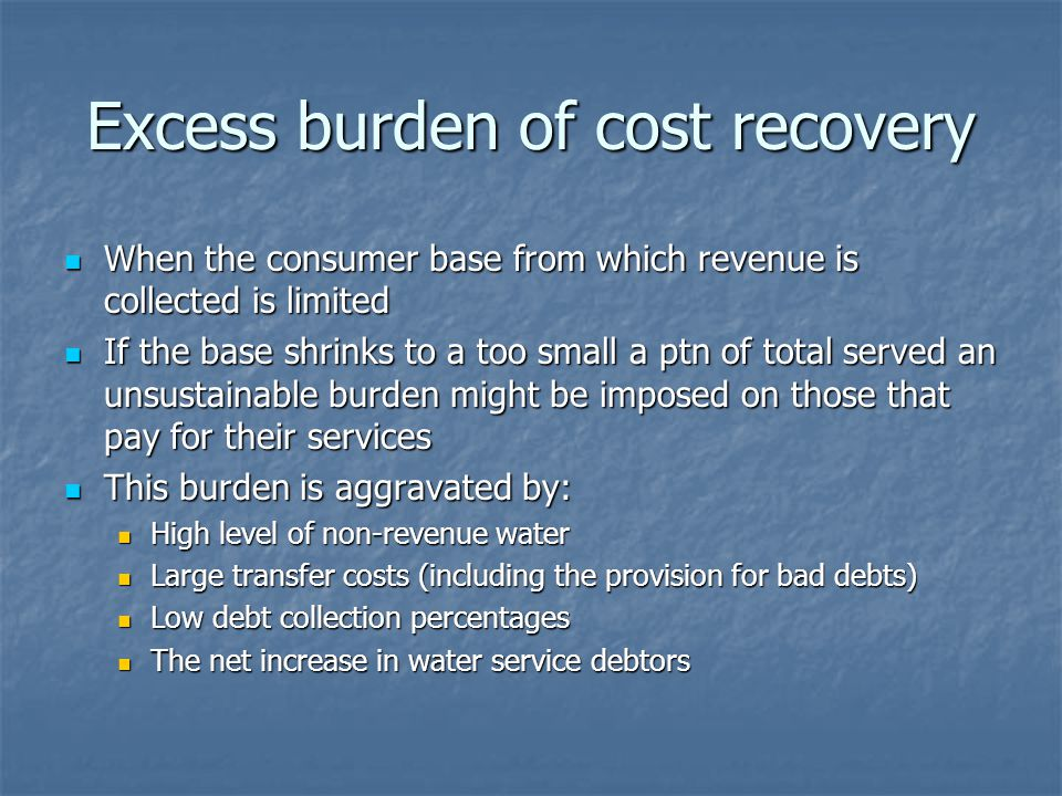 Excess burden of cost recovery When the consumer base from which revenue is collected is limited When the consumer base from which revenue is collected is limited If the base shrinks to a too small a ptn of total served an unsustainable burden might be imposed on those that pay for their services If the base shrinks to a too small a ptn of total served an unsustainable burden might be imposed on those that pay for their services This burden is aggravated by: This burden is aggravated by: High level of non-revenue water High level of non-revenue water Large transfer costs (including the provision for bad debts) Large transfer costs (including the provision for bad debts) Low debt collection percentages Low debt collection percentages The net increase in water service debtors The net increase in water service debtors