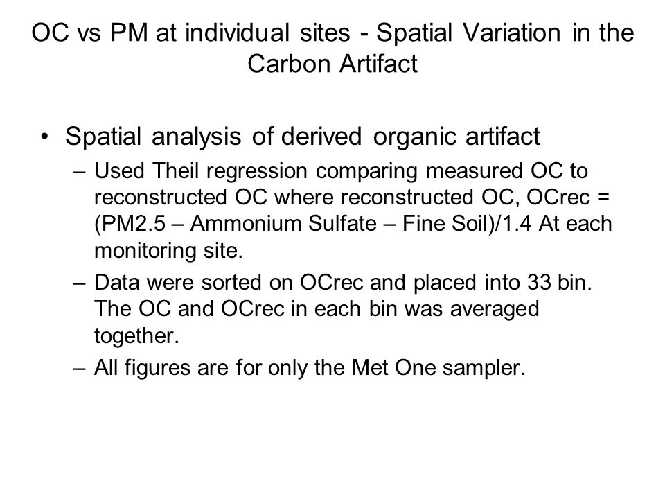 OC vs PM at individual sites - Spatial Variation in the Carbon Artifact Spatial analysis of derived organic artifact –Used Theil regression comparing measured OC to reconstructed OC where reconstructed OC, OCrec = (PM2.5 – Ammonium Sulfate – Fine Soil)/1.4 At each monitoring site.