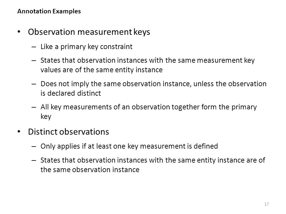 17 Observation measurement keys – Like a primary key constraint – States that observation instances with the same measurement key values are of the same entity instance – Does not imply the same observation instance, unless the observation is declared distinct – All key measurements of an observation together form the primary key Distinct observations – Only applies if at least one key measurement is defined – States that observation instances with the same entity instance are of the same observation instance Annotation Examples