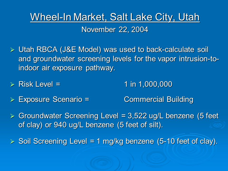 Wheel-In Market, Salt Lake City, Utah November 22, 2004  Utah RBCA (J&E Model) was used to back-calculate soil and groundwater screening levels for the vapor intrusion-to- indoor air exposure pathway.