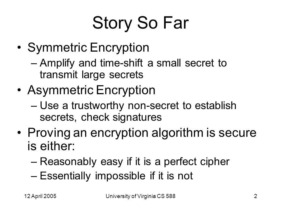 12 April 2005University of Virginia CS 5883 Plan for Rest of the Course Today, Thursday: some interesting applications of cryptography Next Tuesday: Quantum/visual crypto Next Thursday, April 26: Software system security: real world security is mostly not about cryptography April 28: Project presentations If there's anything you hoped this course would cover that is not listed here, send me requests by Friday
