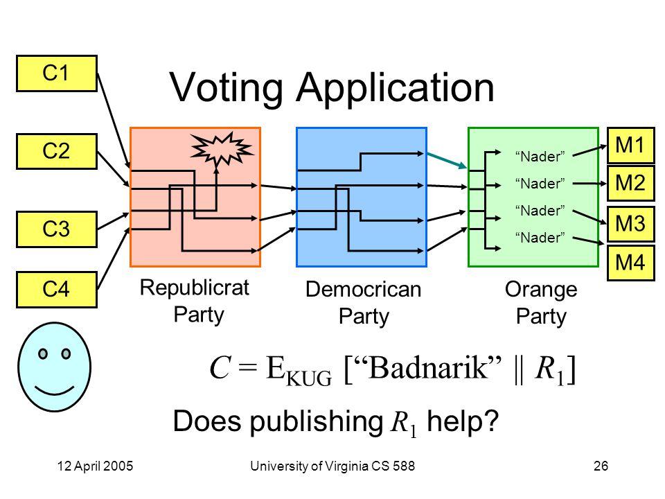 12 April 2005University of Virginia CS 58826 Voting Application C1 C2 C3 C4 M1 M2 M3 M4 Republicrat Party Democrican Party Orange Party Nader C = E KUG [ Badnarik    R 1 ] Does publishing R 1 help?