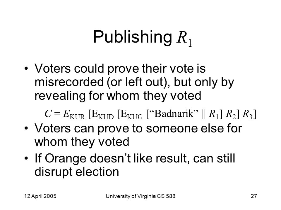 12 April 2005University of Virginia CS 58827 Publishing R 1 Voters could prove their vote is misrecorded (or left out), but only by revealing for whom they voted Voters can prove to someone else for whom they voted If Orange doesn't like result, can still disrupt election C = E KUR [E KUD [E KUG [ Badnarik || R 1 ] R 2 ] R 3 ]