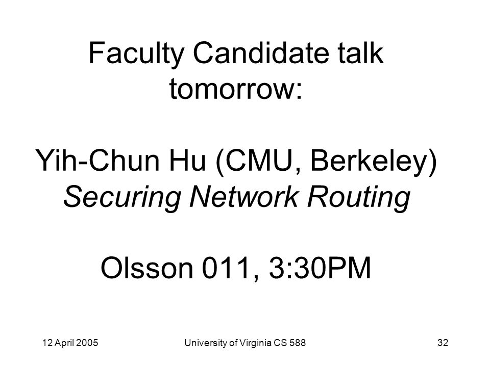 12 April 2005University of Virginia CS 58832 Faculty Candidate talk tomorrow: Yih-Chun Hu (CMU, Berkeley) Securing Network Routing Olsson 011, 3:30PM