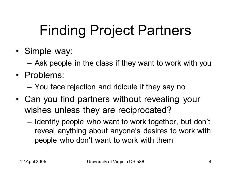 12 April 2005University of Virginia CS 5884 Finding Project Partners Simple way: –Ask people in the class if they want to work with you Problems: –You face rejection and ridicule if they say no Can you find partners without revealing your wishes unless they are reciprocated.