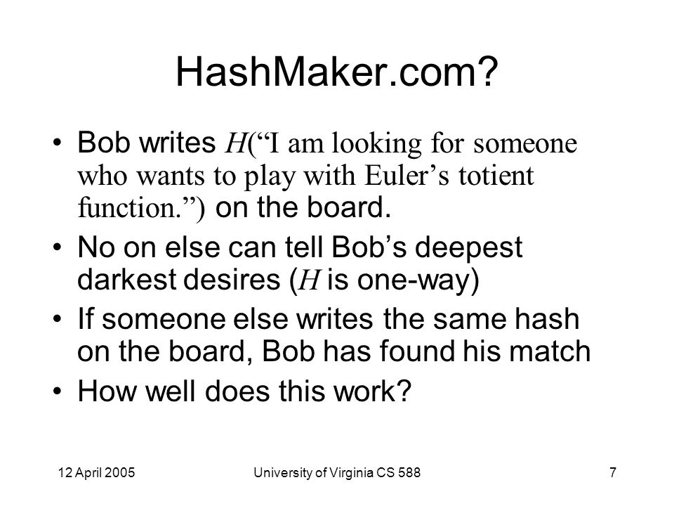 12 April 2005University of Virginia CS 5888 Untrusted Third Party Bob E H(W) [ W ] HashMatcher.com Use the hash of the wish as the encryption key so some symmetric cipher: HashMatcher can't determine the wish Someone with the same exact wish will match exactly