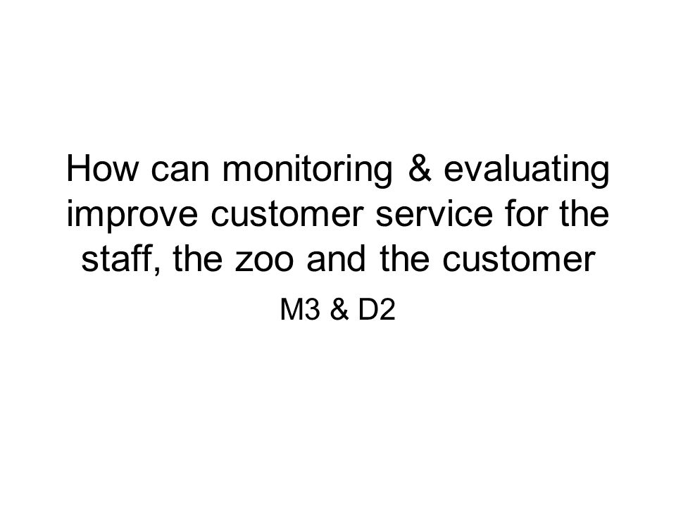 How can monitoring & evaluating improve customer service for the staff, the zoo and the customer M3 & D2