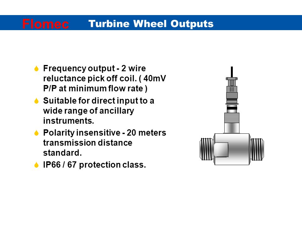 Turbine Wheel Outputs Flomec coil output with junction box screen earthed at junction box & connect to -0V at receiving instrument coil output with MS connector ( A & B ) screen use twisted pair twisted pair Pick-off coil screen Receiving instrument Because of the low strength of the standard coil mV output it is important to protect the transmitted signal from any form of electrical interference such as AC line frequencies.