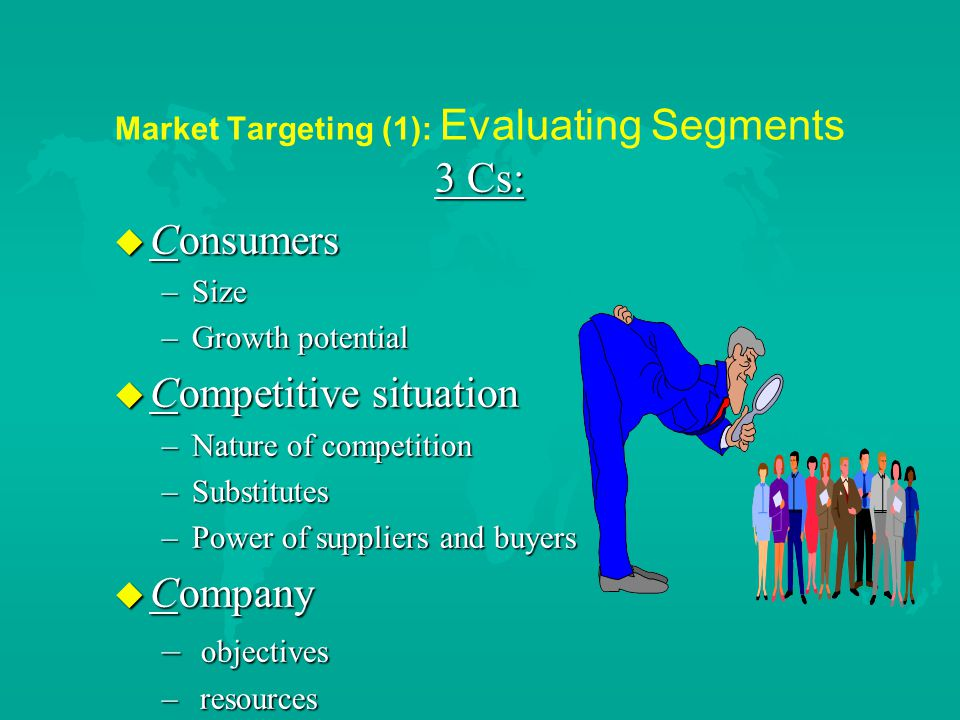 Market Targeting (1): Evaluating Segments 3 Cs: u Consumers –Size –Growth potential u Competitive situation –Nature of competition –Substitutes –Power of suppliers and buyers u Company – objectives – resources