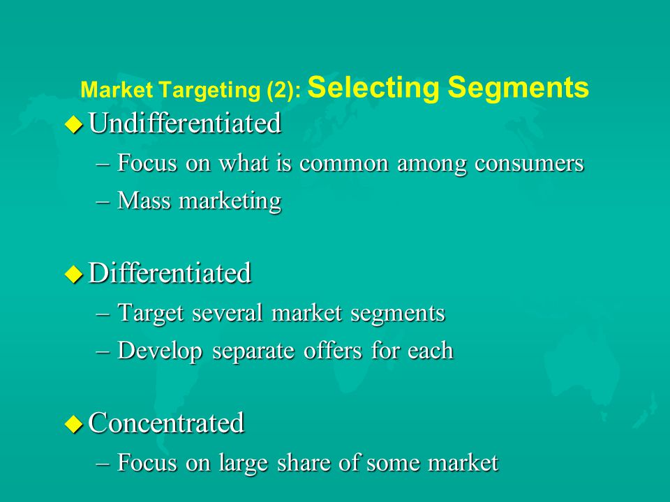 Market Targeting (2): Selecting Segments u Undifferentiated –Focus on what is common among consumers –Mass marketing u Differentiated –Target several market segments –Develop separate offers for each u Concentrated –Focus on large share of some market