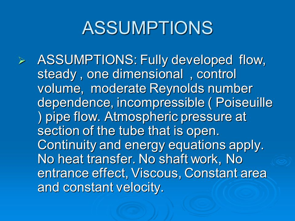 ASSUMPTIONS  ASSUMPTIONS: Fully developed flow, steady, one dimensional, control volume, moderate Reynolds number dependence, incompressible ( Poiseuille ) pipe flow.