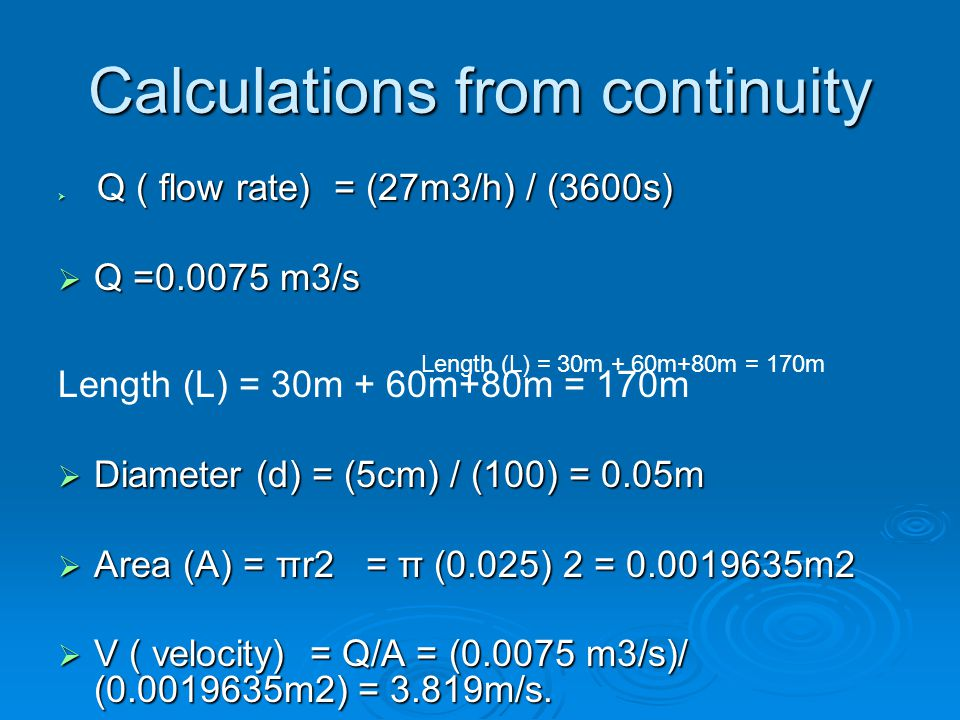 Calculations from continuity  Q ( flow rate) = (27m3/h) / (3600s)  Q =0.0075 m3/s Length (L) = 30m + 60m+80m = 170m  Diameter (d) = (5cm) / (100) = 0.05m  Area (A) = πr2 = π (0.025) 2 = 0.0019635m2  V ( velocity) = Q/A = (0.0075 m3/s)/ (0.0019635m2) = 3.819m/s.