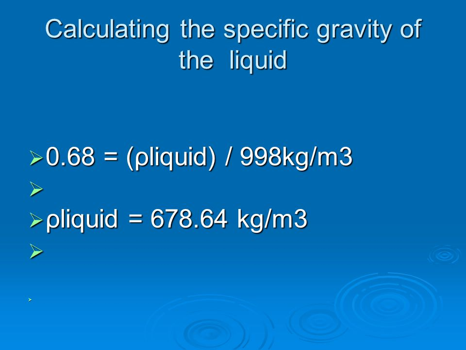 Calculating the specific gravity of the liquid  0.68 = (ρliquid) / 998kg/m3   ρliquid = 678.64 kg/m3  