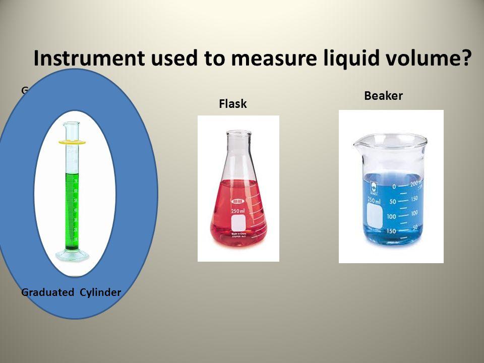 Instrument used to measure liquid volume? Graduated Cylinder Flask Beaker Graduated Cylinder