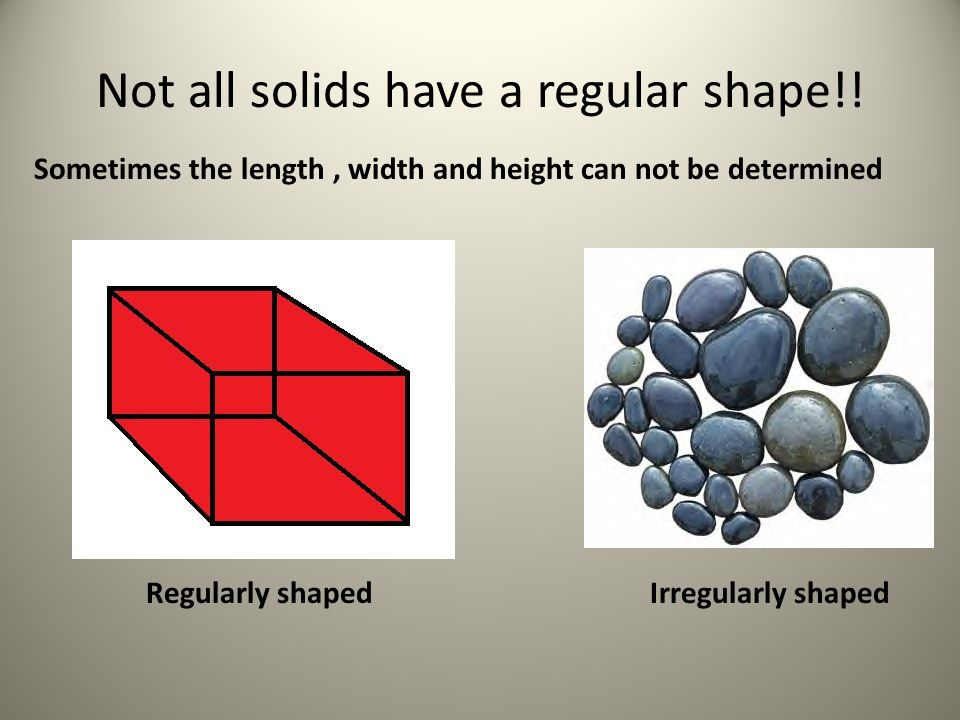 Not all solids have a regular shape!! Sometimes the length, width and height can not be determined Regularly shaped Irregularly shaped