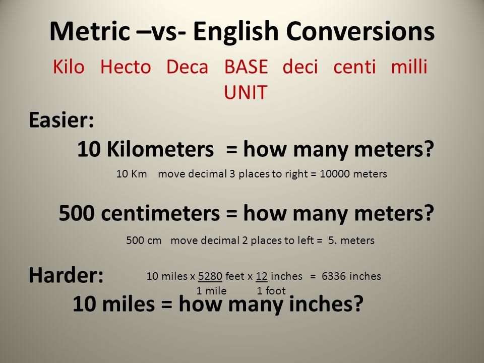 Metric –vs- English Conversions Kilo Hecto Deca BASE deci centi milli UNIT Easier: 10 Kilometers = how many meters? 500 centimeters = how many meters?
