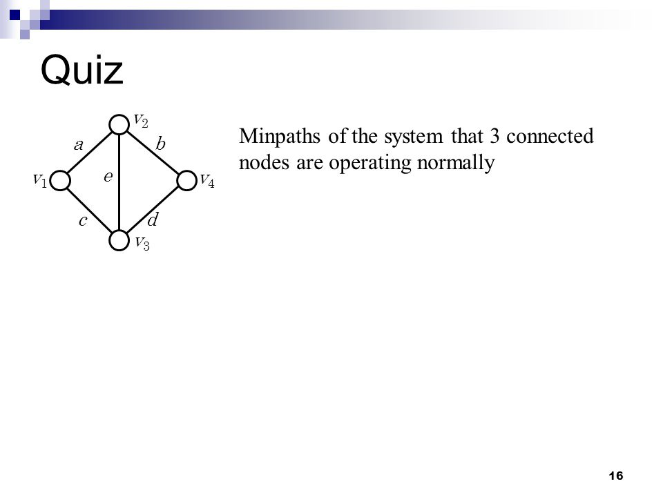 16 a c e b d v1v1 v2v2 v3v3 v4v4 Minpaths of the system that 3 connected nodes are operating normally Quiz