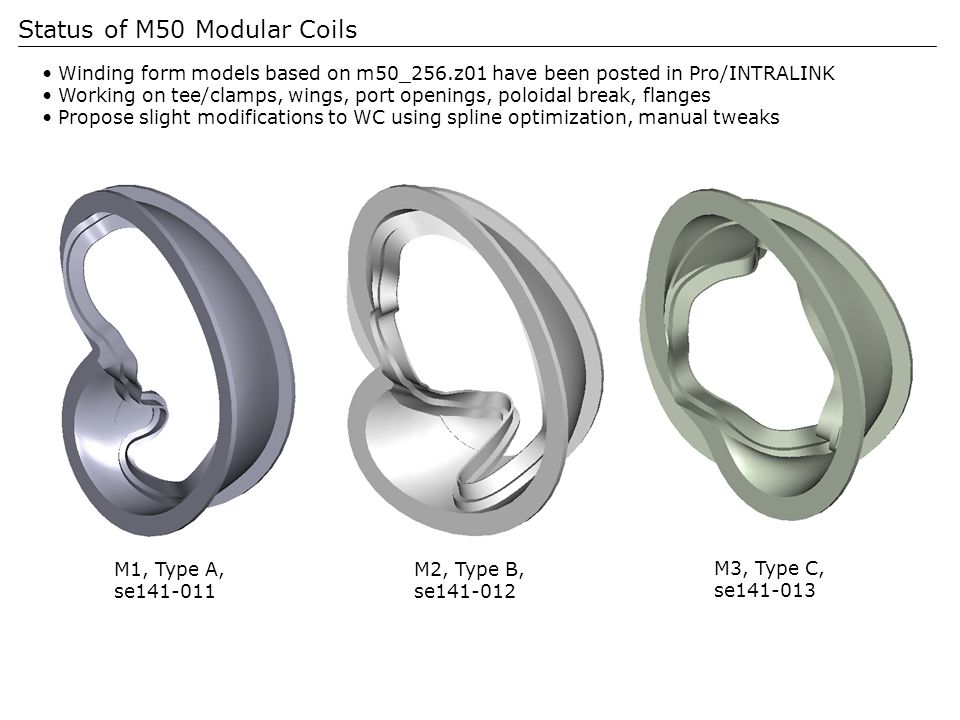 Status of M50 Modular Coils Winding form models based on m50_256.z01 have been posted in Pro/INTRALINK Working on tee/clamps, wings, port openings, poloidal break, flanges Propose slight modifications to WC using spline optimization, manual tweaks M1, Type A, se141-011 M2, Type B, se141-012 M3, Type C, se141-013